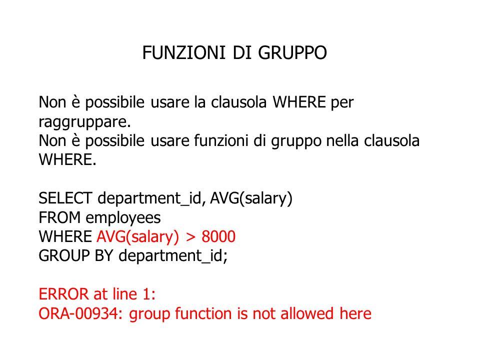 FUNZIONI DI GRUPPO Non è possibile usare la clausola WHERE per raggruppare. Non è possibile usare funzioni di gruppo nella clausola WHERE.