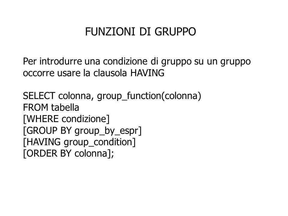 FUNZIONI DI GRUPPO Per introdurre una condizione di gruppo su un gruppo occorre usare la clausola HAVING.
