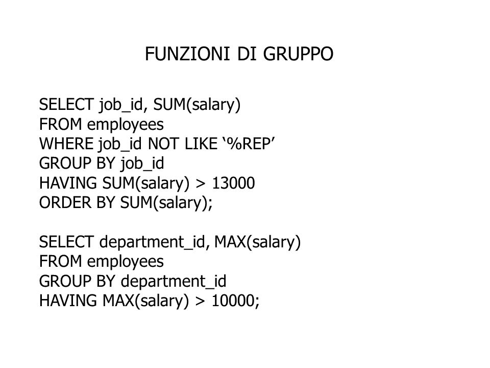 FUNZIONI DI GRUPPO SELECT job_id, SUM(salary) FROM employees