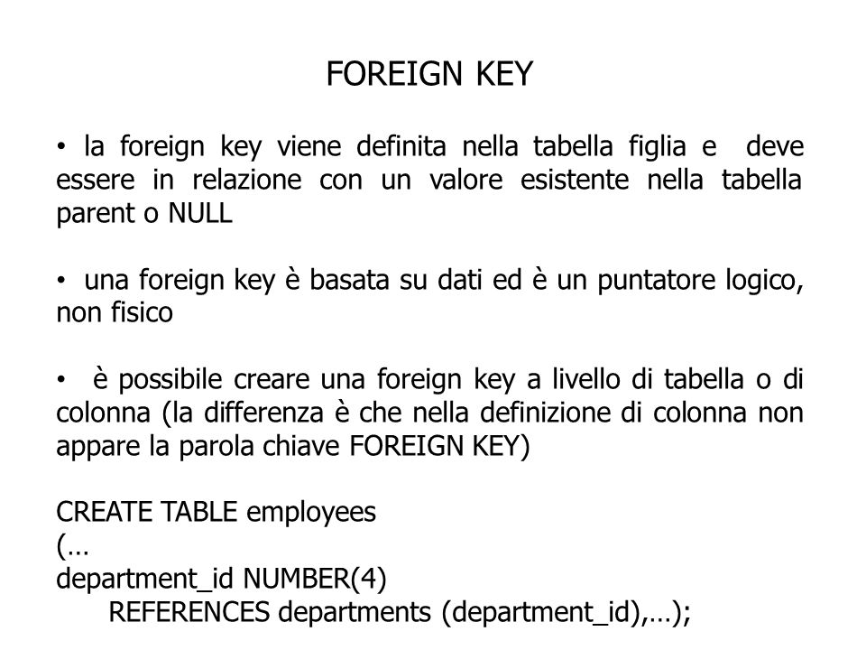 FOREIGN KEY la foreign key viene definita nella tabella figlia e deve essere in relazione con un valore esistente nella tabella parent o NULL.