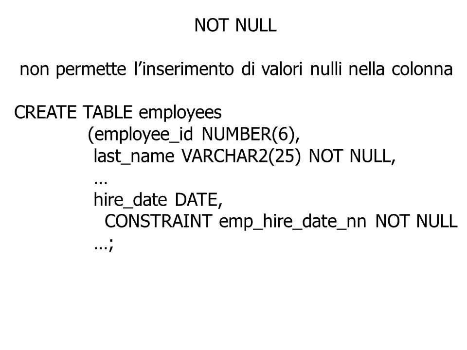 NOT NULL non permette l'inserimento di valori nulli nella colonna. CREATE TABLE employees. (employee_id NUMBER(6),