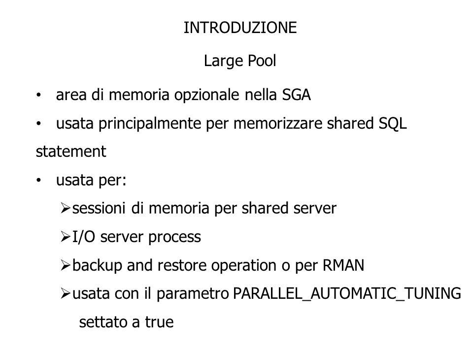INTRODUZIONE Large Pool. area di memoria opzionale nella SGA. usata principalmente per memorizzare shared SQL statement.