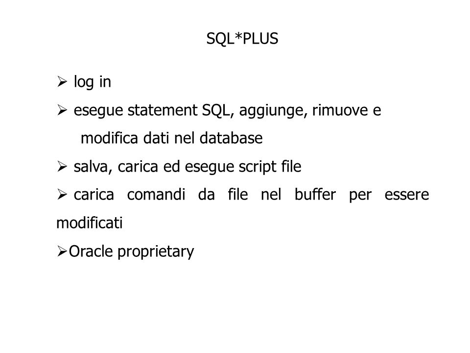 SQL*PLUS log in. esegue statement SQL, aggiunge, rimuove e. modifica dati nel database. salva, carica ed esegue script file.