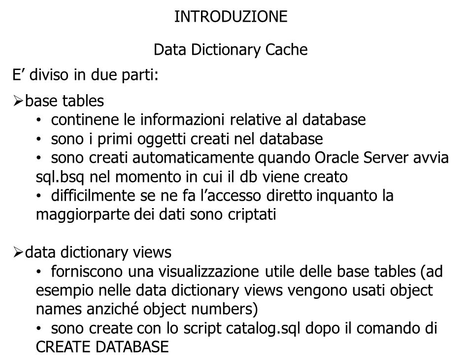 INTRODUZIONE Data Dictionary Cache. E' diviso in due parti: base tables. continene le informazioni relative al database.