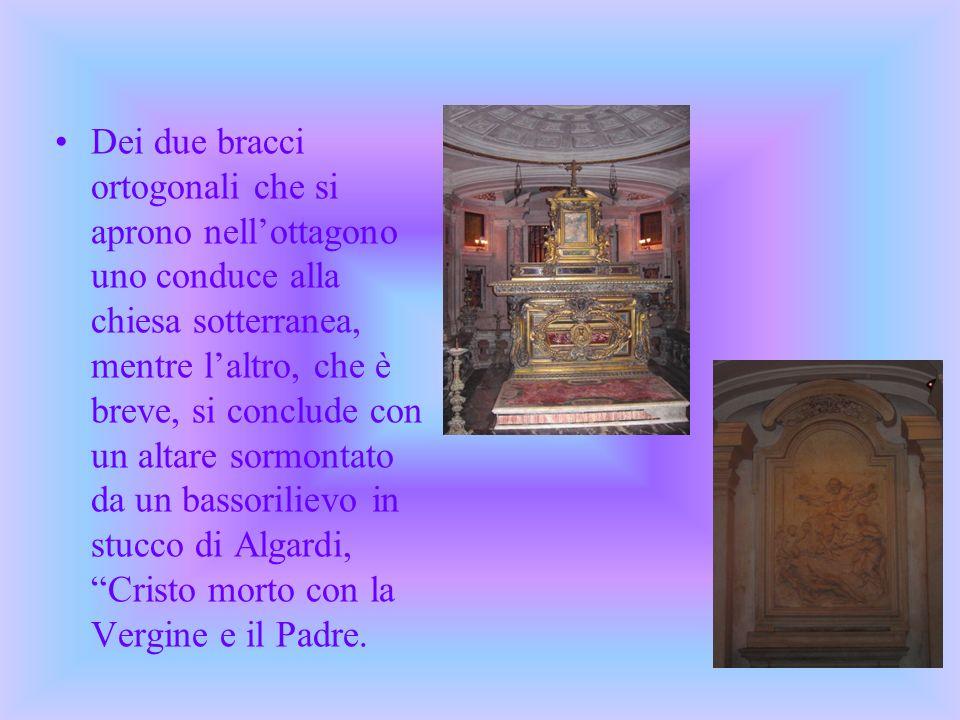 Dei due bracci ortogonali che si aprono nell'ottagono uno conduce alla chiesa sotterranea, mentre l'altro, che è breve, si conclude con un altare sormontato da un bassorilievo in stucco di Algardi, Cristo morto con la Vergine e il Padre.
