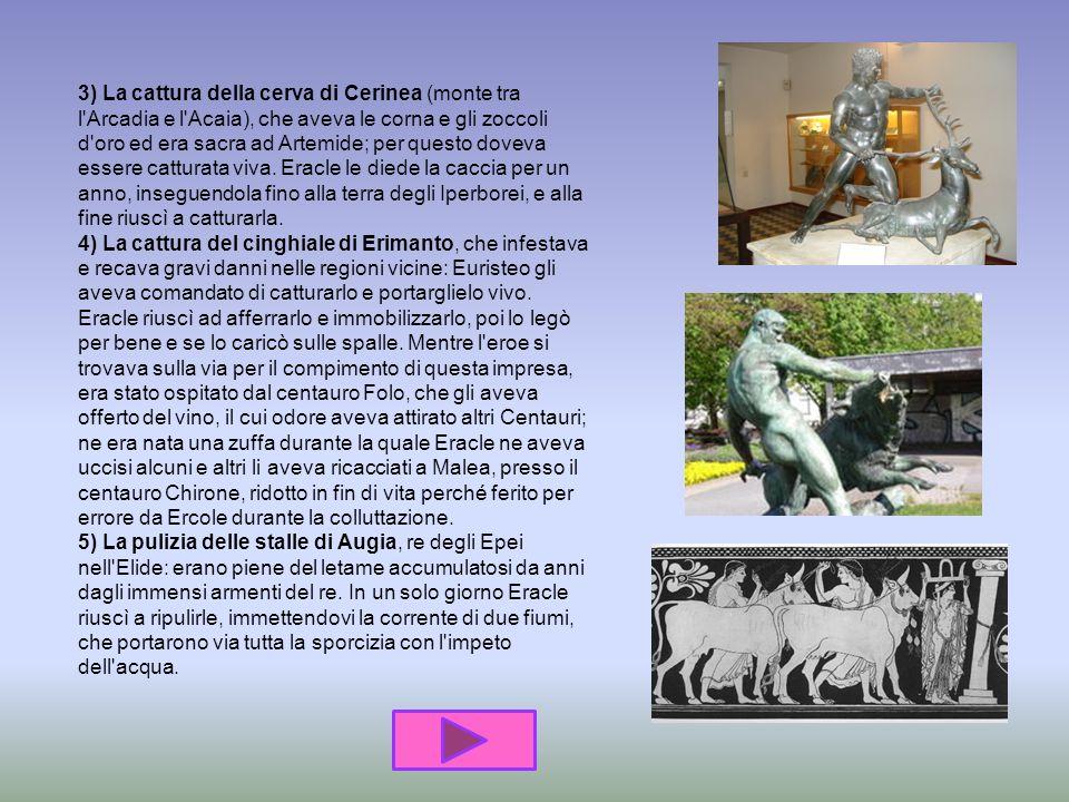 3) La cattura della cerva di Cerinea (monte tra l Arcadia e l Acaia), che aveva le corna e gli zoccoli d oro ed era sacra ad Artemide; per questo doveva essere catturata viva.