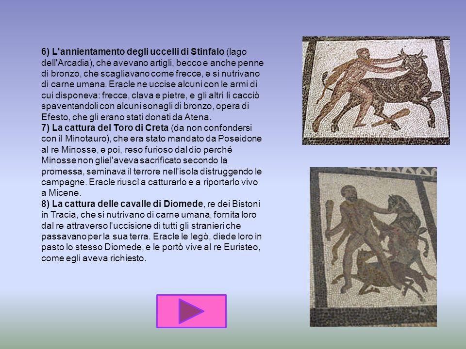 6) L annientamento degli uccelli di Stinfalo (lago dell Arcadia), che avevano artigli, becco e anche penne di bronzo, che scagliavano come frecce, e si nutrivano di carne umana.