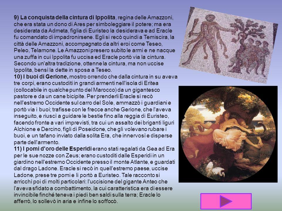 9) La conquista della cintura di Ippolita, regina delle Amazzoni, che era stata un dono di Ares per simboleggiare il potere; ma era desiderata da Admeta, figlia di Euristeo la desiderava e ad Eracle fu comandato di impadronirsene.