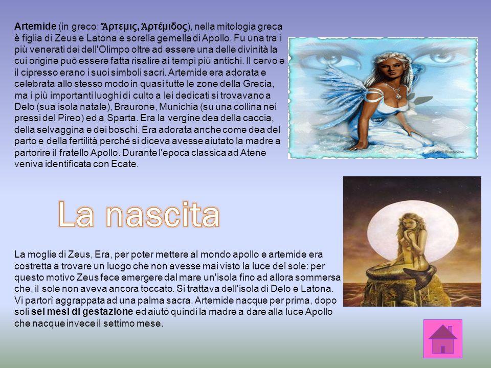 Artemide (in greco: Ἄρτεμις, Ἀρτέμιδος), nella mitologia greca è figlia di Zeus e Latona e sorella gemella di Apollo. Fu una tra i più venerati dei dell Olimpo oltre ad essere una delle divinità la cui origine può essere fatta risalire ai tempi più antichi. Il cervo e il cipresso erano i suoi simboli sacri. Artemide era adorata e celebrata allo stesso modo in quasi tutte le zone della Grecia, ma i più importanti luoghi di culto a lei dedicati si trovavano a Delo (sua isola natale), Braurone, Munichia (su una collina nei pressi del Pireo) ed a Sparta. Era la vergine dea della caccia, della selvaggina e dei boschi. Era adorata anche come dea del parto e della fertilità perché si diceva avesse aiutato la madre a partorire il fratello Apollo. Durante l epoca classica ad Atene veniva identificata con Ecate.