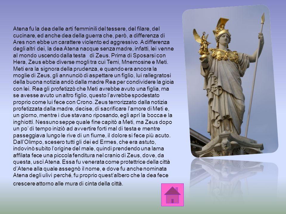 Atena fu la dea delle arti femminili del tessere, del filare, del cucinare, ed anche dea della guerra che, però, a differenza di Ares non ebbe un carattere violento ed aggressivo.