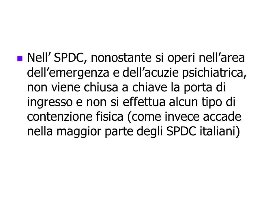 Nell' SPDC, nonostante si operi nell'area dell'emergenza e dell'acuzie psichiatrica, non viene chiusa a chiave la porta di ingresso e non si effettua alcun tipo di contenzione fisica (come invece accade nella maggior parte degli SPDC italiani)