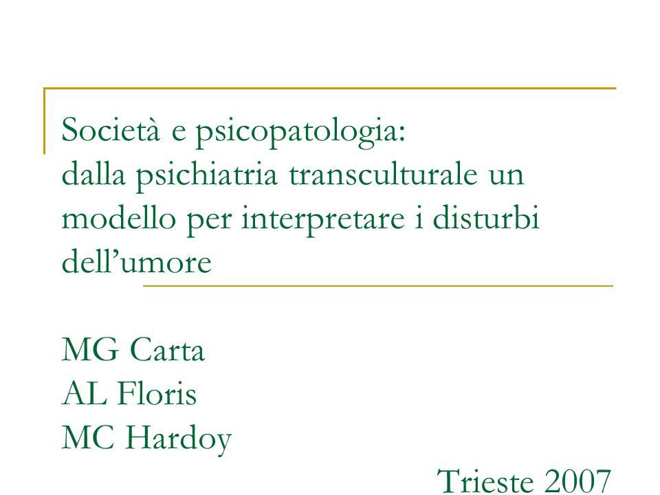 Società e psicopatologia: dalla psichiatria transculturale un modello per interpretare i disturbi dell'umore MG Carta AL Floris MC Hardoy Trieste 2007