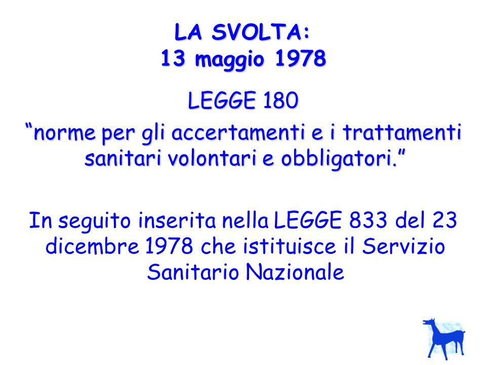 LA SVOLTA: 13 maggio 1978 LEGGE 180. norme per gli accertamenti e i trattamenti sanitari volontari e obbligatori.