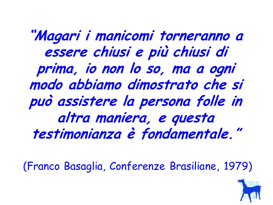 (Franco Basaglia, Conferenze Brasiliane, 1979)
