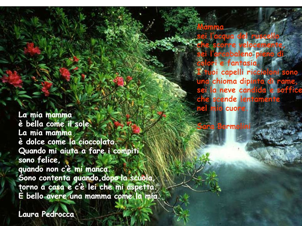 Mamma sei l'acqua del ruscello. che scorre velocemente, sei l'arcobaleno pieno di. colori e fantasia.