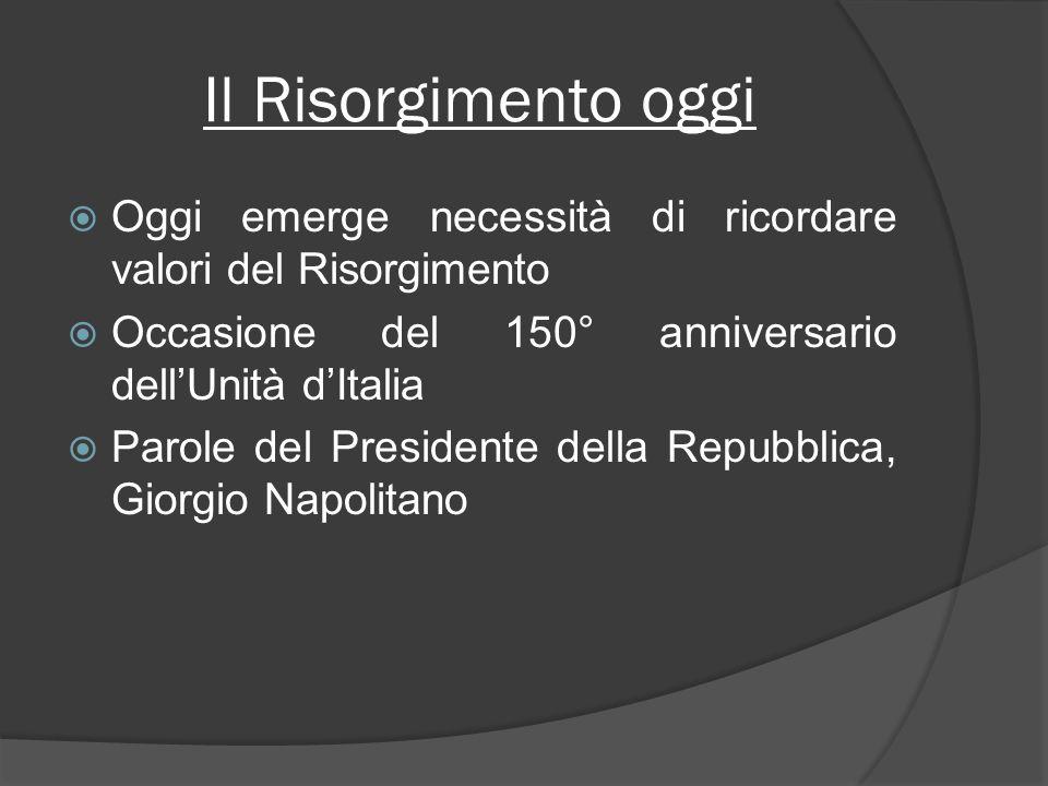 Il Risorgimento oggi Oggi emerge necessità di ricordare valori del Risorgimento. Occasione del 150° anniversario dell'Unità d'Italia.