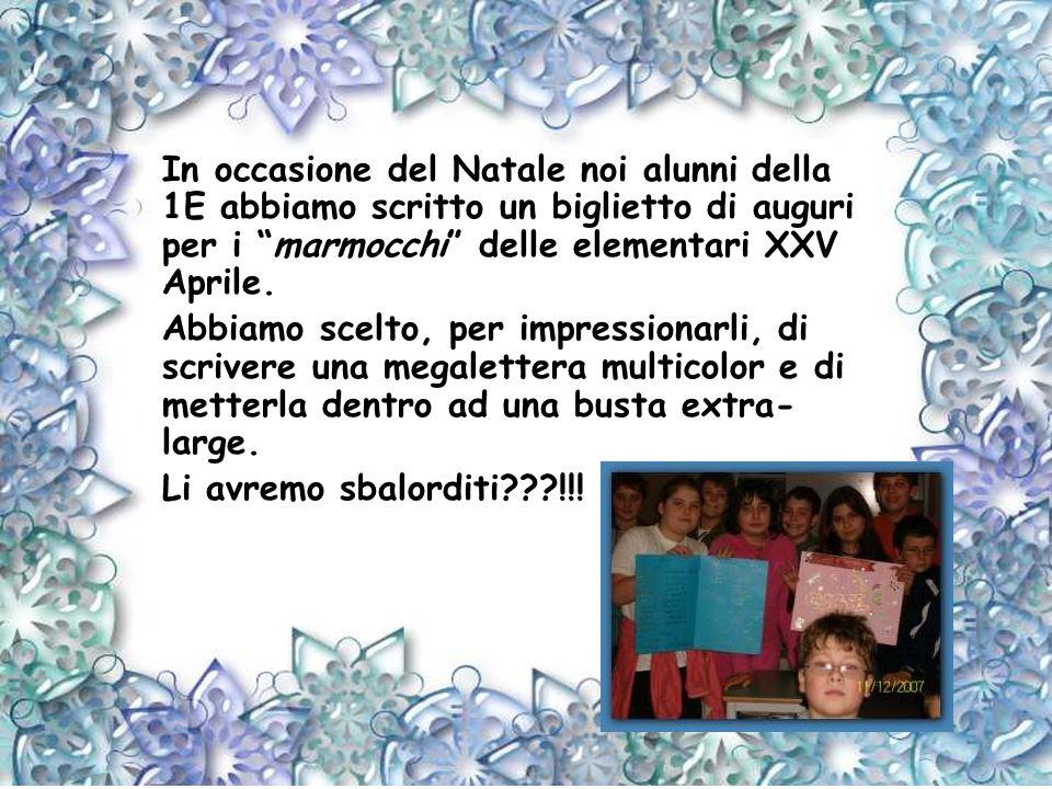 In occasione del Natale noi alunni della 1E abbiamo scritto un biglietto di auguri per i marmocchi delle elementari XXV Aprile.