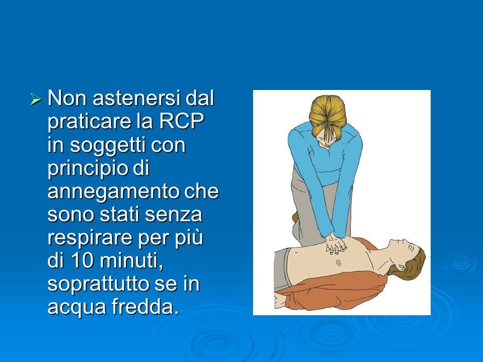 Non astenersi dal praticare la RCP in soggetti con principio di annegamento che sono stati senza respirare per più di 10 minuti, soprattutto se in acqua fredda.