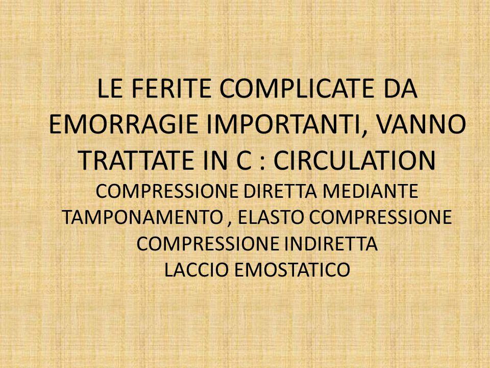 LE FERITE COMPLICATE DA EMORRAGIE IMPORTANTI, VANNO TRATTATE IN C : CIRCULATION COMPRESSIONE DIRETTA MEDIANTE TAMPONAMENTO , ELASTO COMPRESSIONE COMPRESSIONE INDIRETTA LACCIO EMOSTATICO
