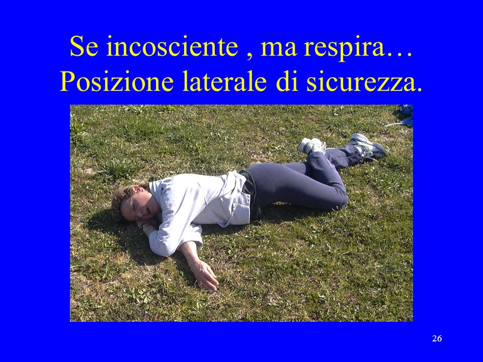Se incosciente , ma respira… Posizione laterale di sicurezza.