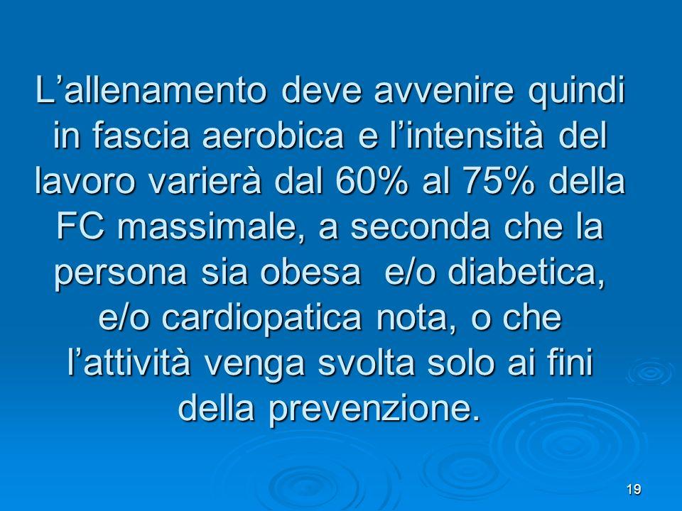 L'allenamento deve avvenire quindi in fascia aerobica e l'intensità del lavoro varierà dal 60% al 75% della FC massimale, a seconda che la persona sia obesa e/o diabetica, e/o cardiopatica nota, o che l'attività venga svolta solo ai fini della prevenzione.