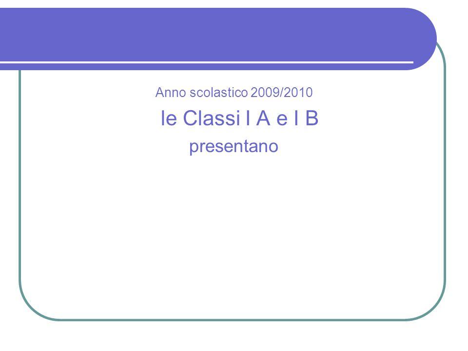 Anno scolastico 2009/2010 le Classi I A e I B presentano