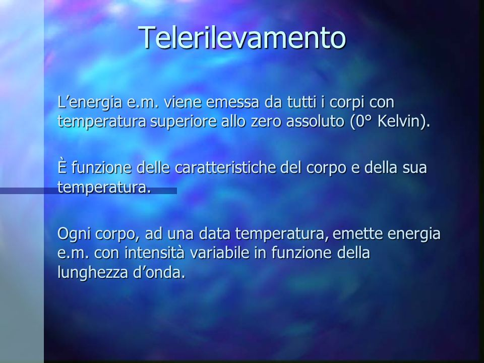 Telerilevamento L'energia e.m. viene emessa da tutti i corpi con temperatura superiore allo zero assoluto (0° Kelvin).