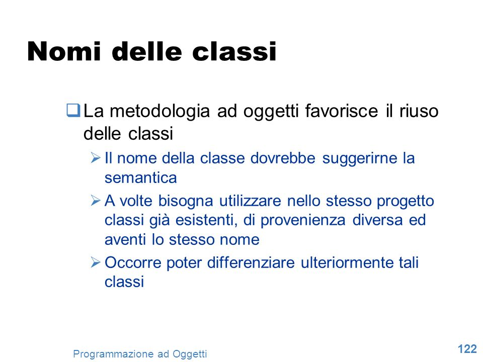 Nomi delle classi La metodologia ad oggetti favorisce il riuso delle classi. Il nome della classe dovrebbe suggerirne la semantica.
