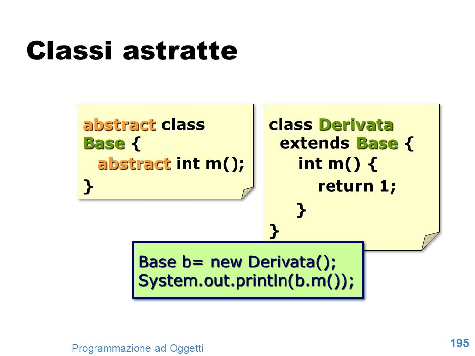 Classi astratte abstract class Base { abstract int m(); }