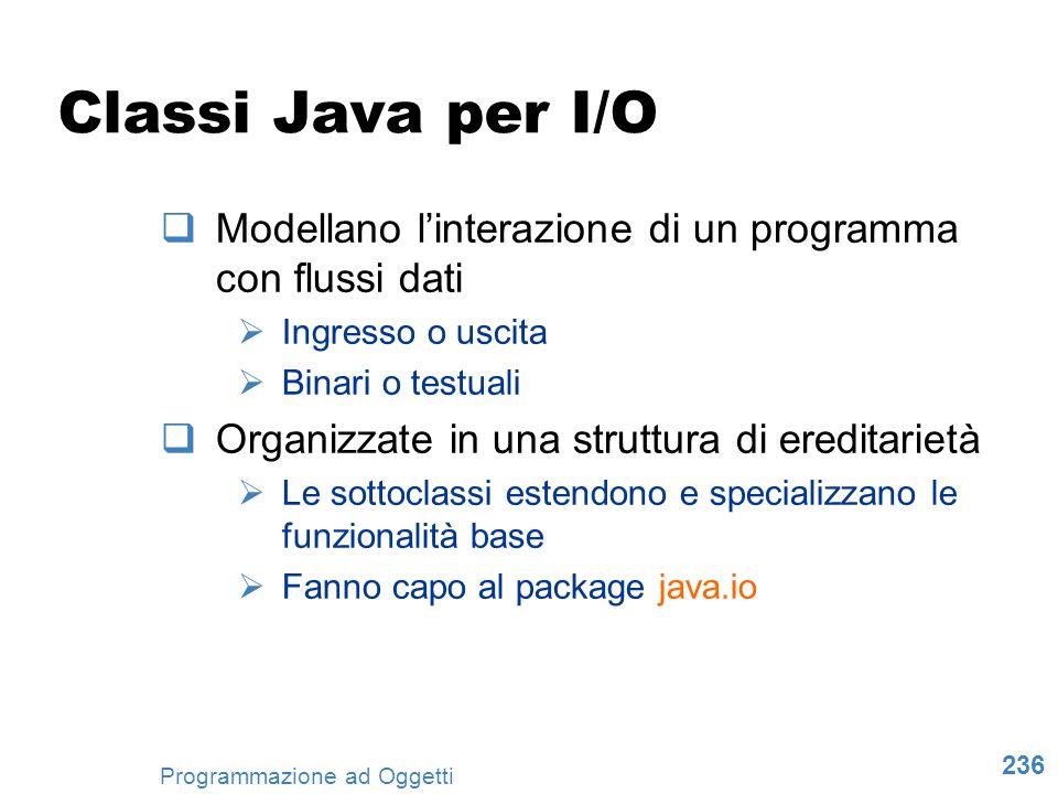Classi Java per I/O Modellano l'interazione di un programma con flussi dati. Ingresso o uscita. Binari o testuali.