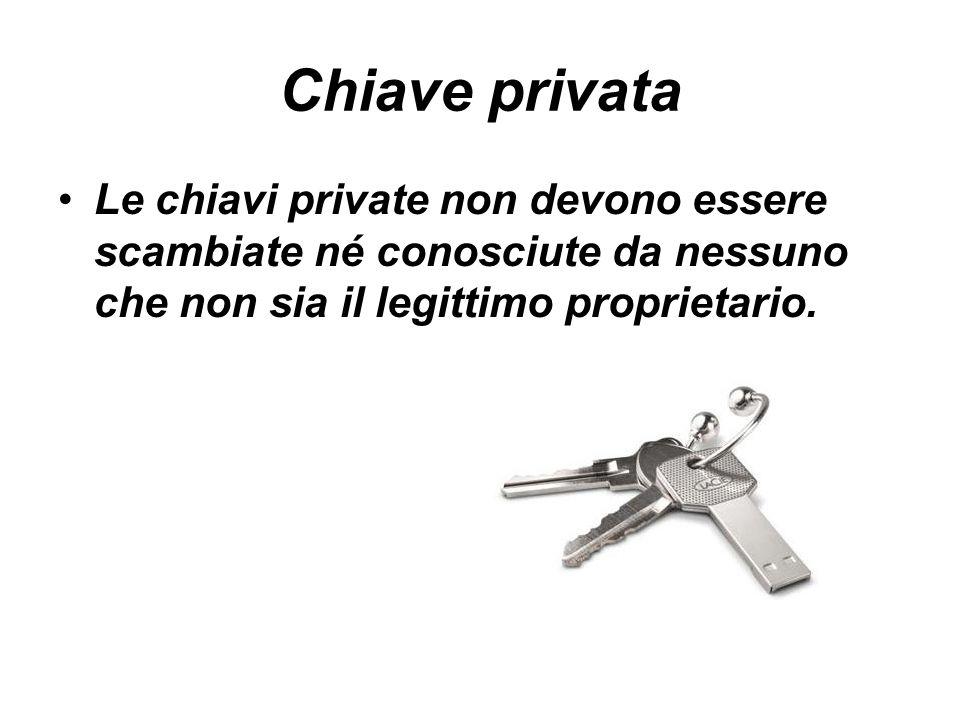 Chiave privata Le chiavi private non devono essere scambiate né conosciute da nessuno che non sia il legittimo proprietario.