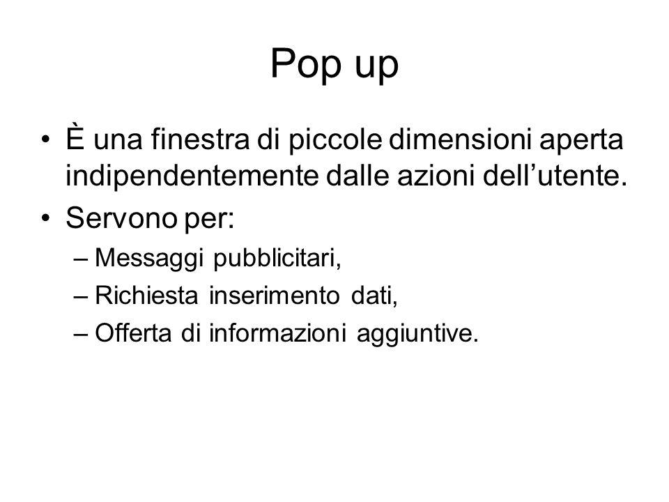 Pop up È una finestra di piccole dimensioni aperta indipendentemente dalle azioni dell'utente. Servono per: