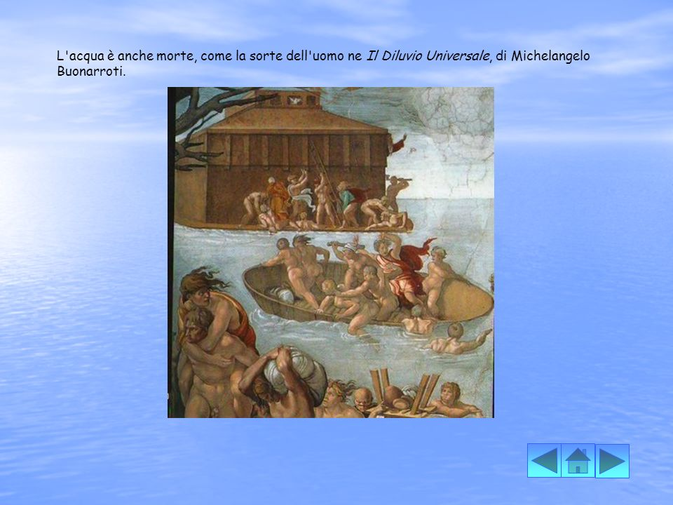 L acqua è anche morte, come la sorte dell uomo ne Il Diluvio Universale, di Michelangelo Buonarroti.