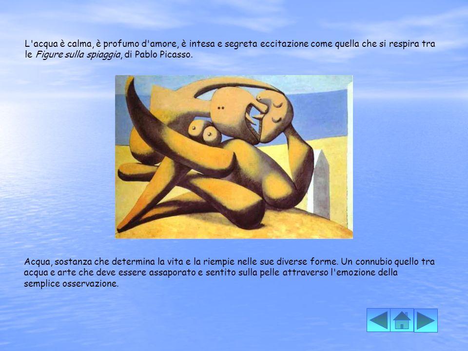 L acqua è calma, è profumo d amore, è intesa e segreta eccitazione come quella che si respira tra le Figure sulla spiaggia, di Pablo Picasso.