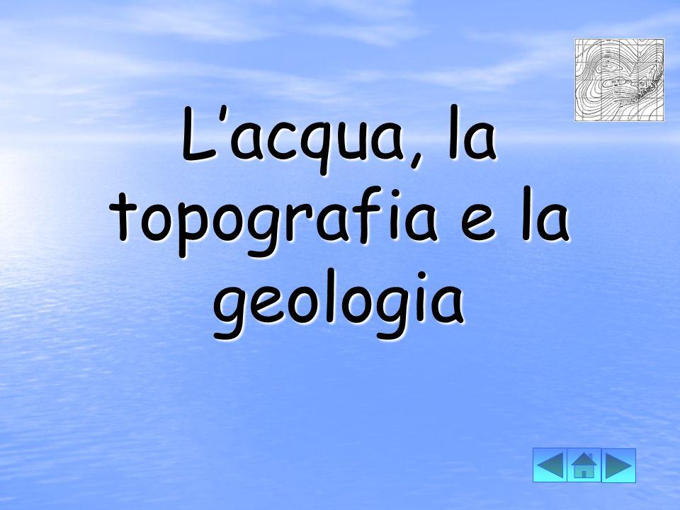L'acqua, la topografia e la geologia