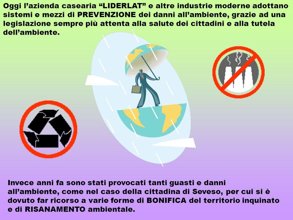 Oggi l'azienda casearia LIDERLAT e altre industrie moderne adottano sistemi e mezzi di PREVENZIONE dei danni all'ambiente, grazie ad una legislazione sempre più attenta alla salute dei cittadini e alla tutela dell'ambiente.