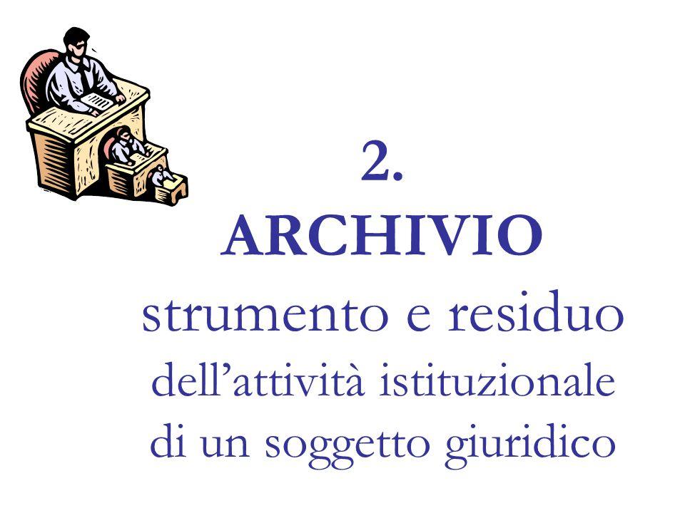 2. ARCHIVIO strumento e residuo dell'attività istituzionale di un soggetto giuridico