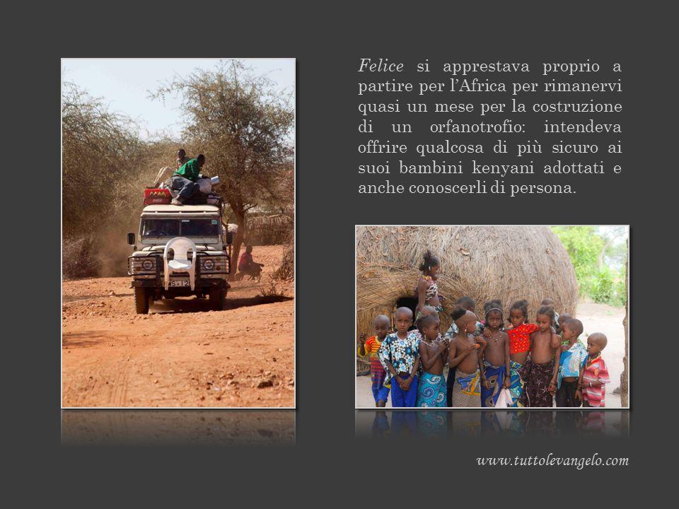 Felice si apprestava proprio a partire per l'Africa per rimanervi quasi un mese per la costruzione di un orfanotrofio: intendeva offrire qualcosa di più sicuro ai suoi bambini kenyani adottati e anche conoscerli di persona.