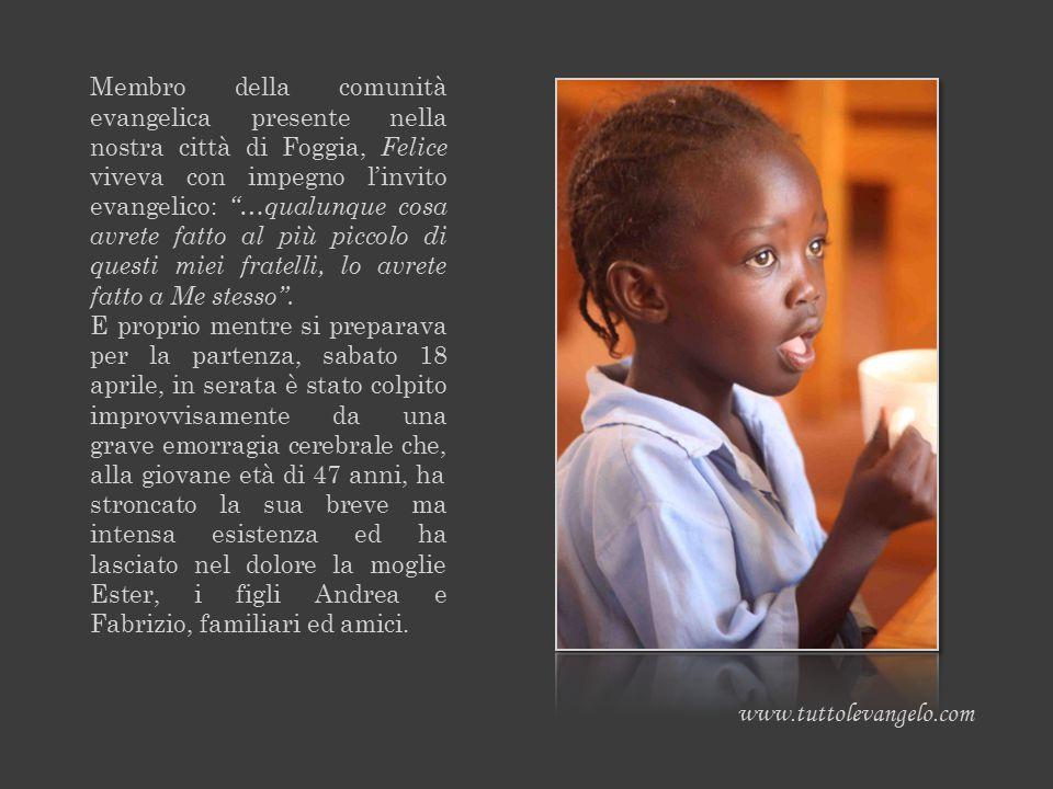 Membro della comunità evangelica presente nella nostra città di Foggia, Felice viveva con impegno l'invito evangelico: …qualunque cosa avrete fatto al più piccolo di questi miei fratelli, lo avrete fatto a Me stesso .