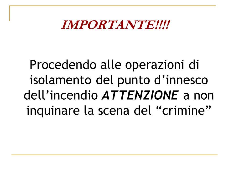 IMPORTANTE!!!!Procedendo alle operazioni di isolamento del punto d'innesco dell'incendio ATTENZIONE a non inquinare la scena del crimine