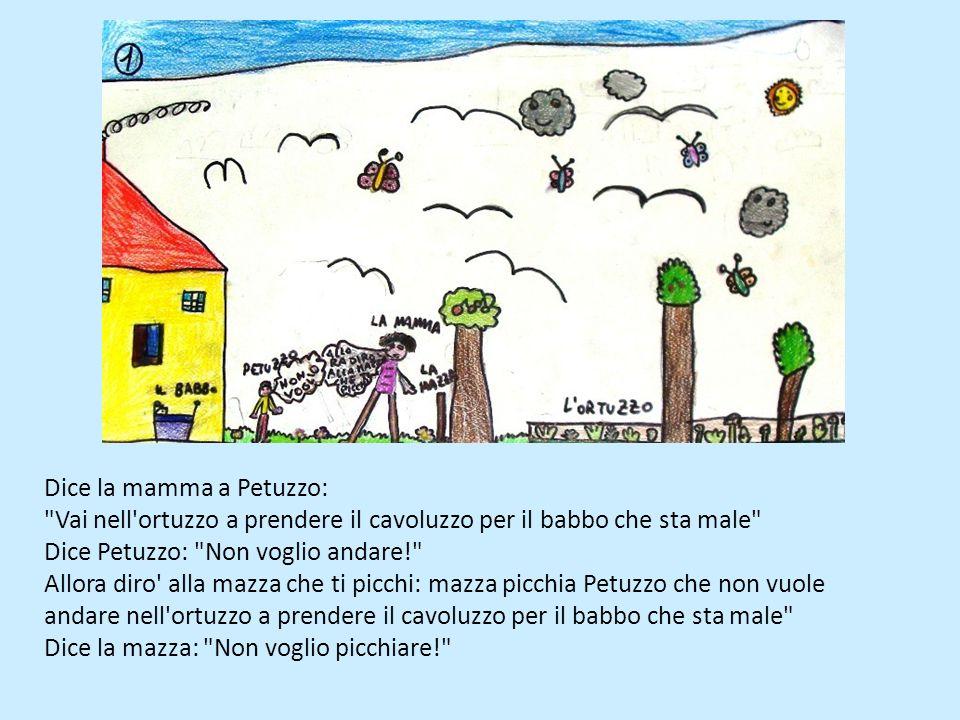 Dice la mamma a Petuzzo: Vai nell ortuzzo a prendere il cavoluzzo per il babbo che sta male Dice Petuzzo: Non voglio andare! Allora diro alla mazza che ti picchi: mazza picchia Petuzzo che non vuole andare nell ortuzzo a prendere il cavoluzzo per il babbo che sta male Dice la mazza: Non voglio picchiare!
