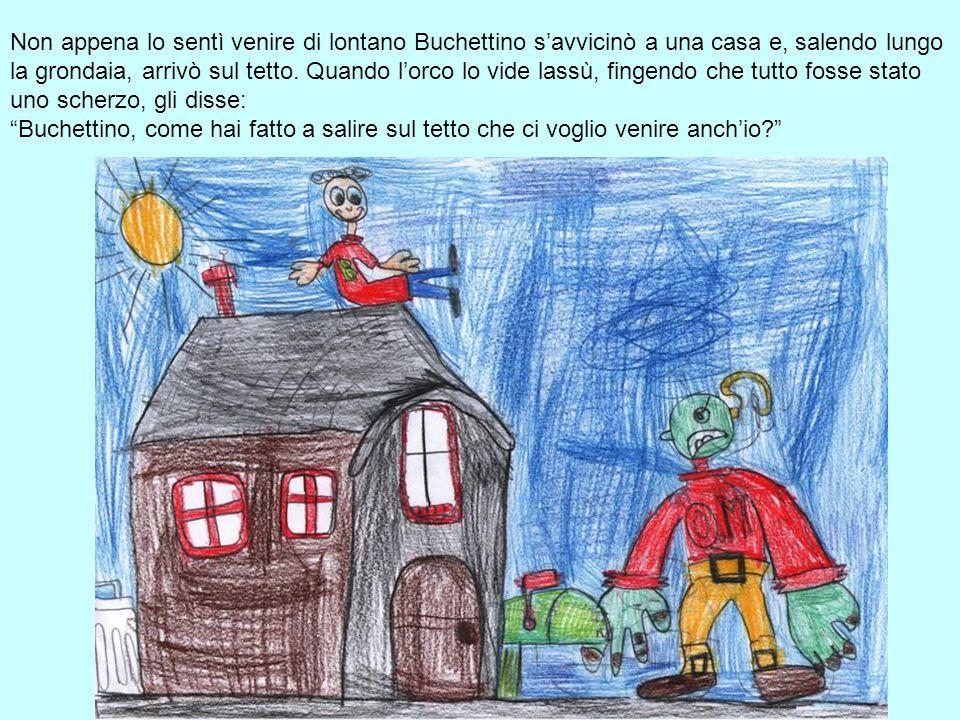 Non appena lo sentì venire di lontano Buchettino s'avvicinò a una casa e, salendo lungo la grondaia, arrivò sul tetto.