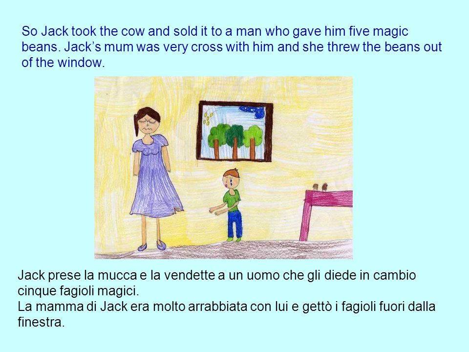 So Jack took the cow and sold it to a man who gave him five magic beans. Jack's mum was very cross with him and she threw the beans out of the window.
