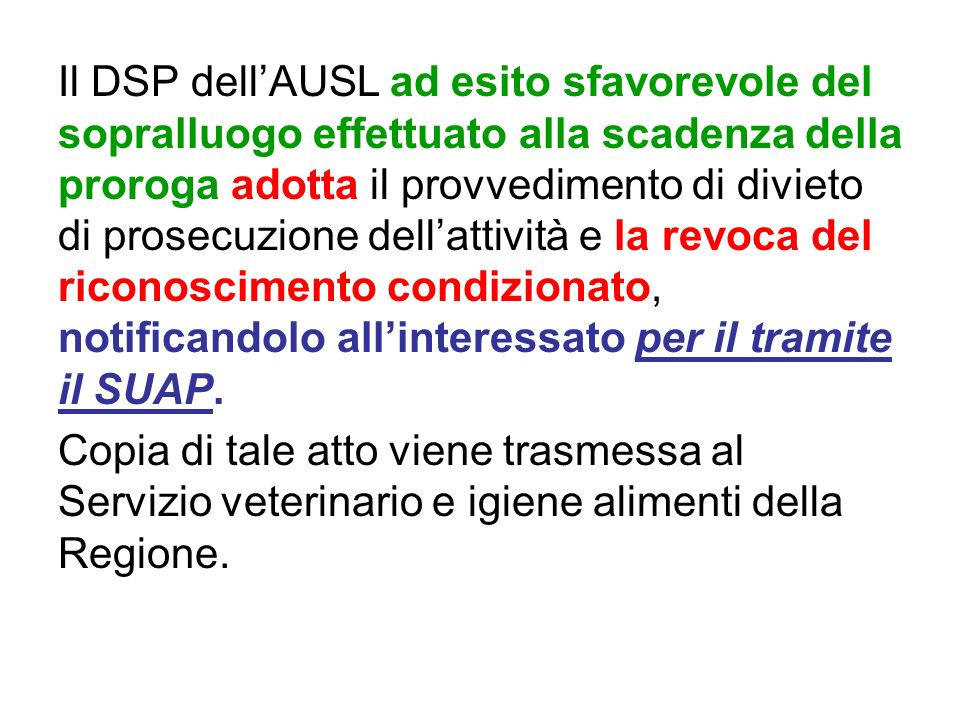 Il DSP dell'AUSL ad esito sfavorevole del sopralluogo effettuato alla scadenza della proroga adotta il provvedimento di divieto di prosecuzione dell'attività e la revoca del riconoscimento condizionato, notificandolo all'interessato per il tramite il SUAP.
