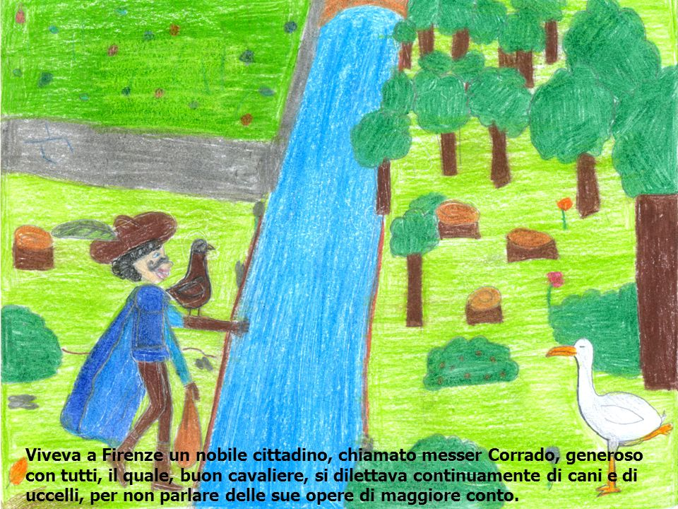 Viveva a Firenze un nobile cittadino, chiamato messer Corrado, generoso con tutti, il quale, buon cavaliere, si dilettava continuamente di cani e di uccelli, per non parlare delle sue opere di maggiore conto.