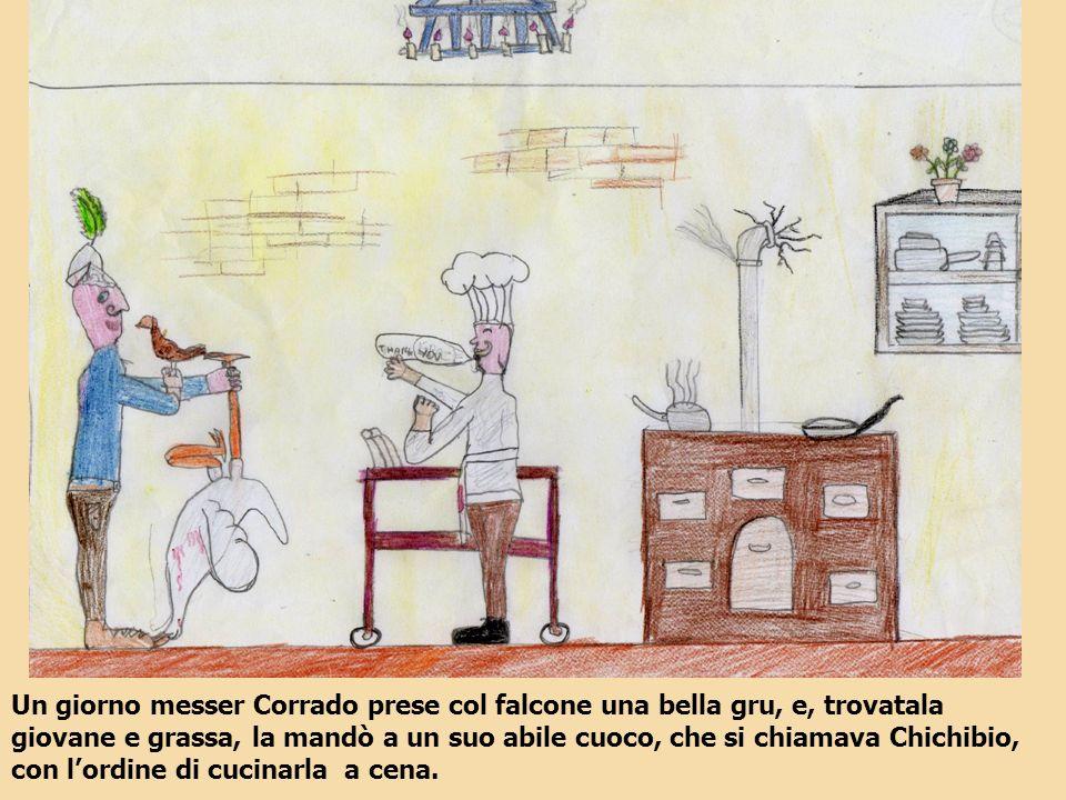Un giorno messer Corrado prese col falcone una bella gru, e, trovatala giovane e grassa, la mandò a un suo abile cuoco, che si chiamava Chichibio, con l'ordine di cucinarla a cena.