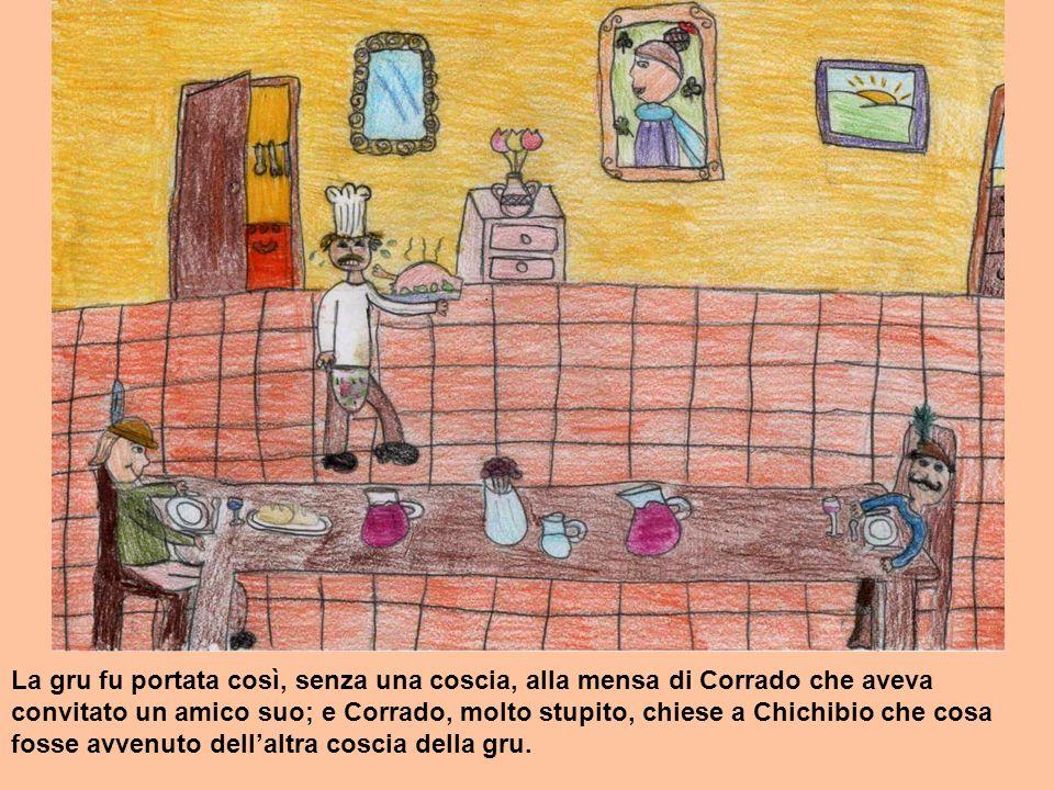 La gru fu portata così, senza una coscia, alla mensa di Corrado che aveva convitato un amico suo; e Corrado, molto stupito, chiese a Chichibio che cosa fosse avvenuto dell'altra coscia della gru.