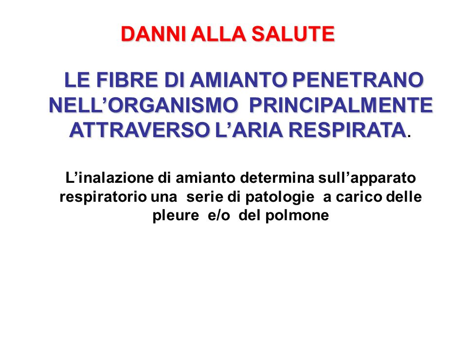 DANNI ALLA SALUTE LE FIBRE DI AMIANTO PENETRANO NELL'ORGANISMO PRINCIPALMENTE ATTRAVERSO L'ARIA RESPIRATA.