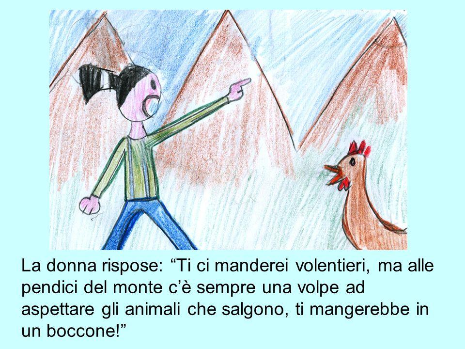 La donna rispose: Ti ci manderei volentieri, ma alle pendici del monte c'è sempre una volpe ad aspettare gli animali che salgono, ti mangerebbe in un boccone!