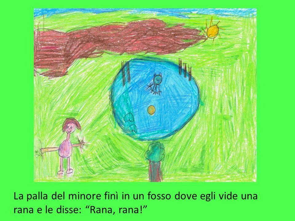 La palla del minore finì in un fosso dove egli vide una rana e le disse: Rana, rana!